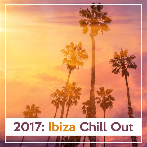 2017: Ibiza Chill Out – Deep Relax, Summer Lounge 2017 ...