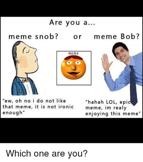 Are You a Meme Snob? Or Meme Bob? Me Me Ew Oh No I Do Not ...