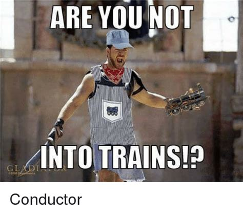 ARE YOU NOT INTO TRAINS! Conductor | Train Meme on me.me