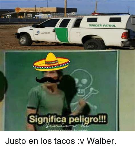 BORDER PATROL Significa Peligro!!! Justo en Los Tacos v ...