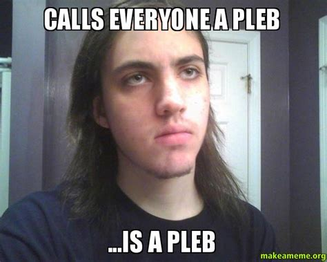 Calls Everyone a Pleb ...Is a Pleb   | Make a Meme