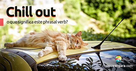 Chill Out | O Que Significa Este Phrasal Verb?