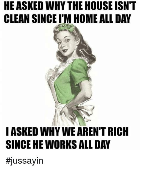 HE ASKEDWHY THE HOUSE ISN T CLEAN SINCE ITM HOME ALLDAY I ...