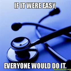 If it were easy, everyone would do it.   Doctor | Make a Meme