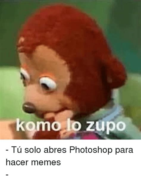 Komo Lo Zupo   Tú Solo Abres Photoshop Para Hacer Memes ...