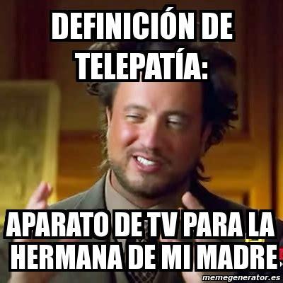 Meme Ancient Aliens   DEFINICIóN de TELEPATíA: aparato de ...