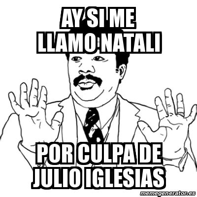 Meme Ay Si   Ay si me llamo Natali Por culpa de julio ...
