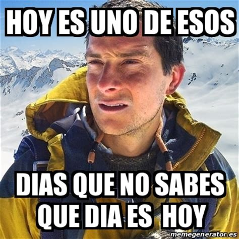 Meme Bear Grylls   hoy es uno de esos dias que no sabes ...