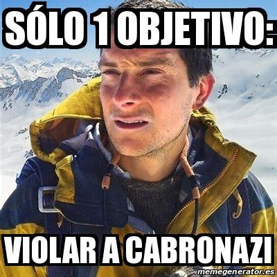 Meme Bear Grylls   Sólo 1 objetivo: Violar a CABRONAZI ...