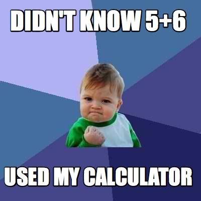 Meme Creator   Didn t know 5+6 used my calculator Meme ...