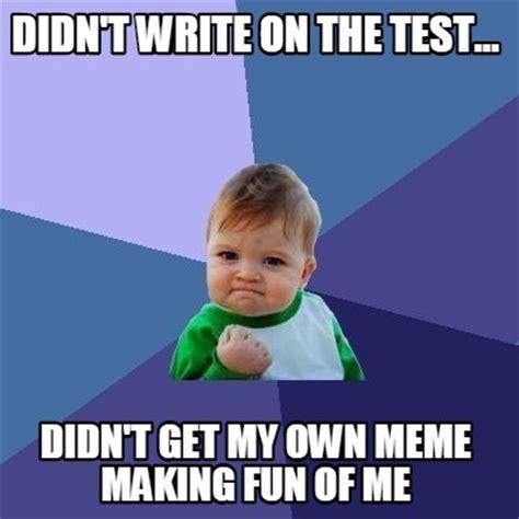 Meme Creator   Didn t write on the test... Didn t get my ...