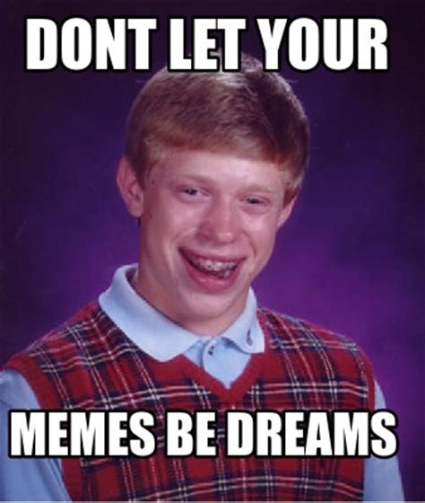 Meme Creator   dont let your memes be dreams Meme ...