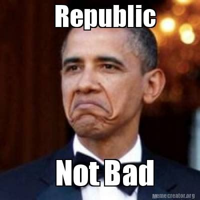 Meme Creator   Republic Not Bad Meme Generator at ...