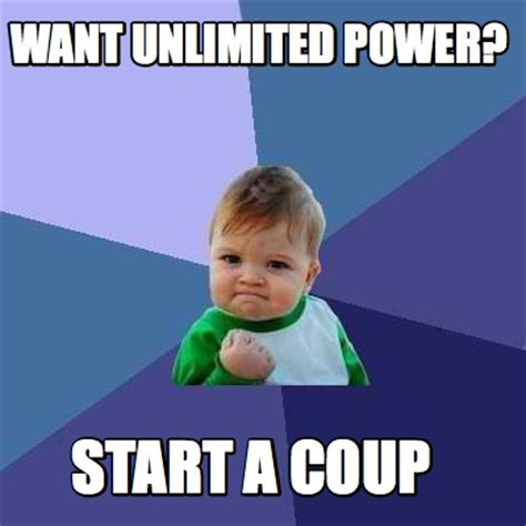 Meme Creator   WANT UNLIMITED POWER? START A COUP Meme ...