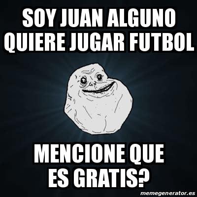 Meme Forever Alone   soy juan alguno quiere jugar futbol ...