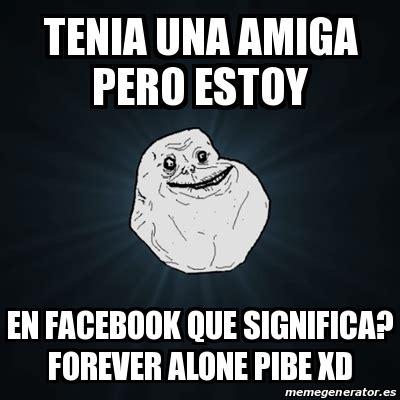 Meme Forever Alone   tenia una amiga pero estoy en ...