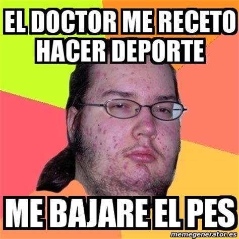 Meme Friki   EL DOCTOR ME RECETO HACER DEPORTE ME BAJARE ...