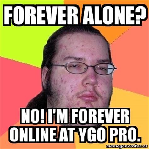 Meme Friki   FOREVER ALONE? NO! I M FOREVER ONLINE AT YGO ...