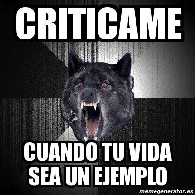 Meme Insanity Wolf   CRITICAME CUANDO TU VIDA SEA UN ...