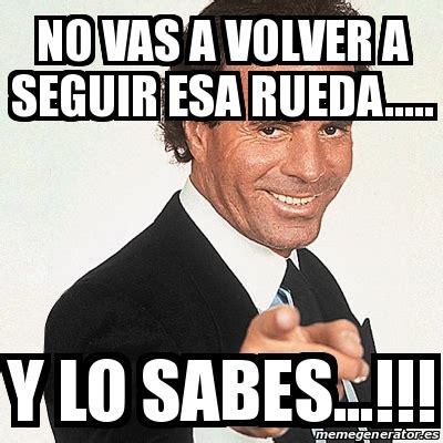 Meme Julio Iglesias   No vas a volver a seguir esa rueda ...