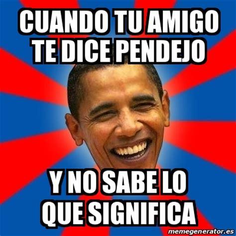 Meme Obama   cuando tu amigo te dice pendejo y no sabe lo ...