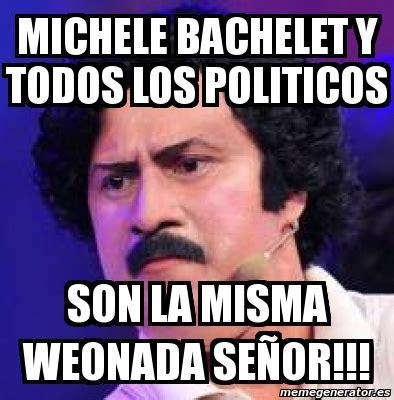 Meme Personalizado   Michele Bachelet y todos los ...