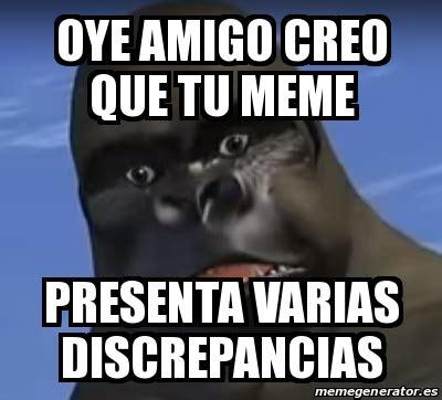 Meme Personalizado   oye amigo creo que tu meme PRESENTA ...