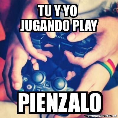 Meme Personalizado   tu y yo JUGANDO PLAY PIENZALO   3876454