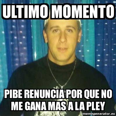 Meme Personalizado   Ultimo momento Pibe renuncia por que ...