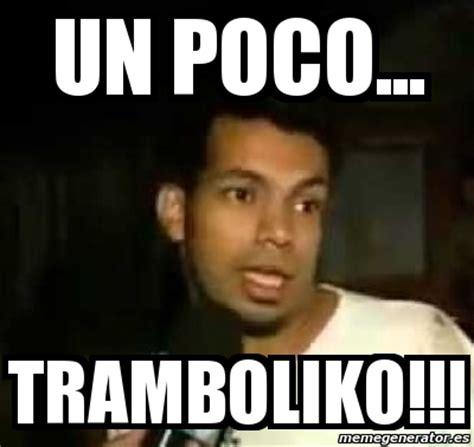 Meme Personalizado   UN POCO... TRAMBOLIKO!!!   4494033