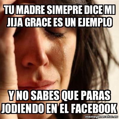 Meme Problems   tu madre simepre dice mi jija grace es un ...