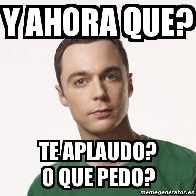 Meme Sheldon Cooper   y AHORA QUE? TE APLAUDO? O QUE PEDO ...