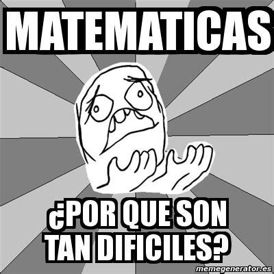 Meme Whyyy   matematicas ¿por que son tan dificiles?   1198281
