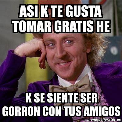 Meme Willy Wonka   asi k te gusta tomar gratis he k se ...
