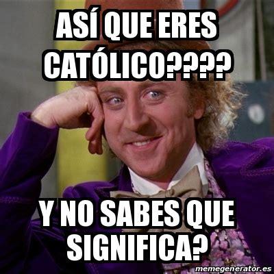Meme Willy Wonka   Así que eres católico???? Y no sabes ...
