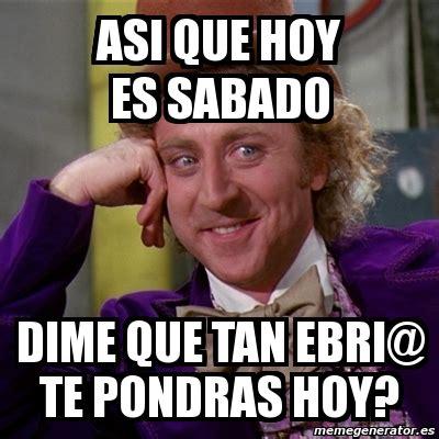 Meme Willy Wonka   Asi que hoy es sabado dime que tan ebri ...