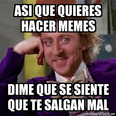 Meme Willy Wonka   asi que quieres hacer memes dime que se ...