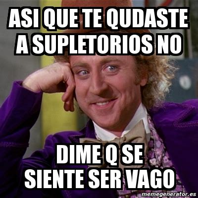 Meme Willy Wonka   aSI QUE TE QUDASTE A SUPLETORIOS NO ...