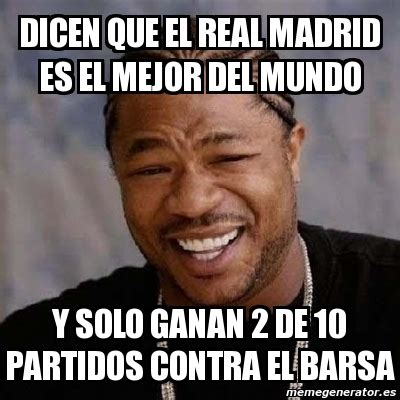 Meme Yo Dawg - DICEN QUE EL REAL MADRID ES EL MEJOR DEL ...