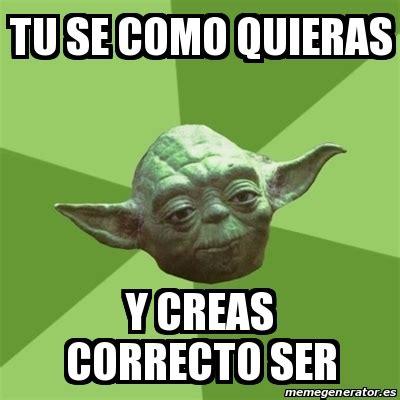 Meme Yoda   TU SE COMO QUIERAS Y CREAS CORRECTO SER   19930543