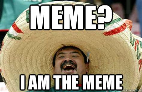 meme? i am the meme   Merry mexican   quickmeme