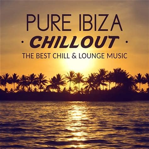 Pure Ibiza Chillout: The Best Chill & Lounge Music, Calm ...