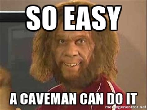 So easy a caveman can do it   Geico Caveman | Meme Generator